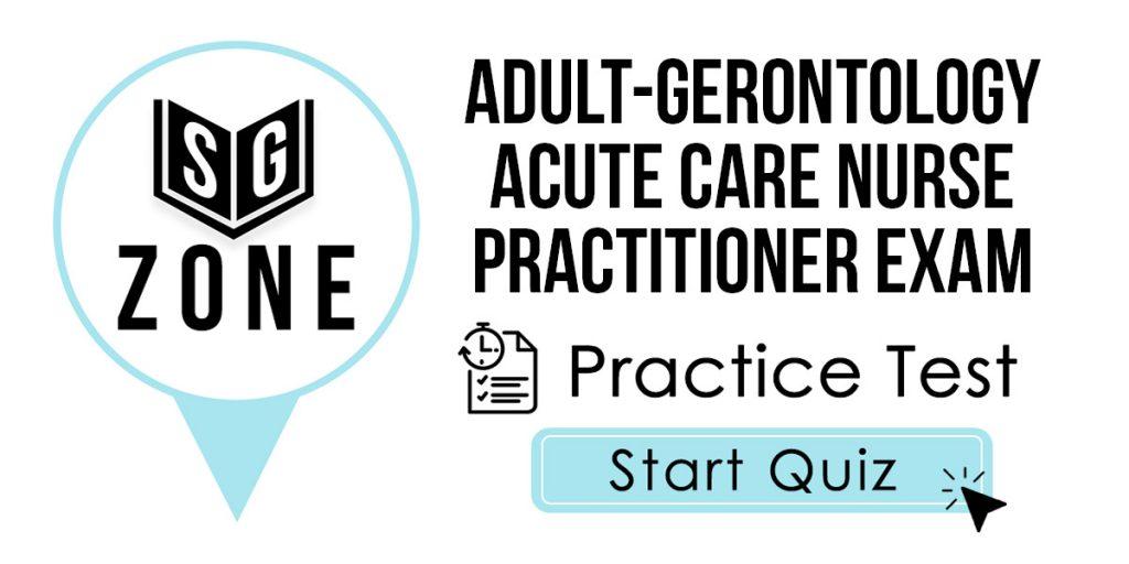 Adult-Gerontology Acute Care Nurse Practitioner Exam Practice Test