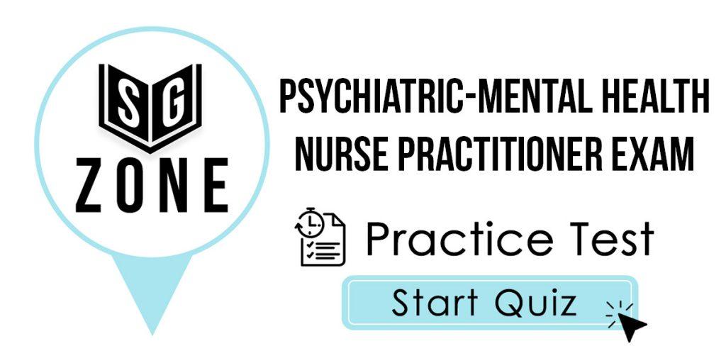 Psychiatric-Mental Health Nurse Practitioner Exam Practice Test